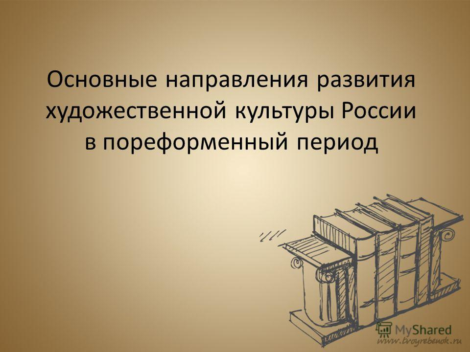 Основные направления развития художественной культуры России в пореформенный период