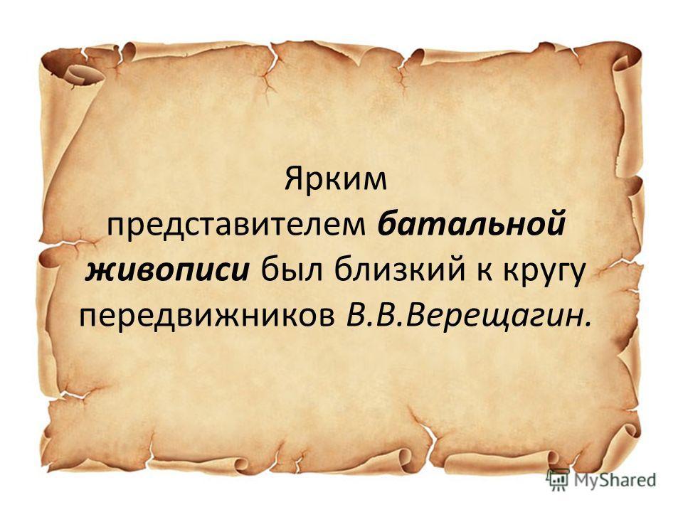 Ярким представителем батальной живописи был близкий к кругу передвижников В.В.Верещагин.