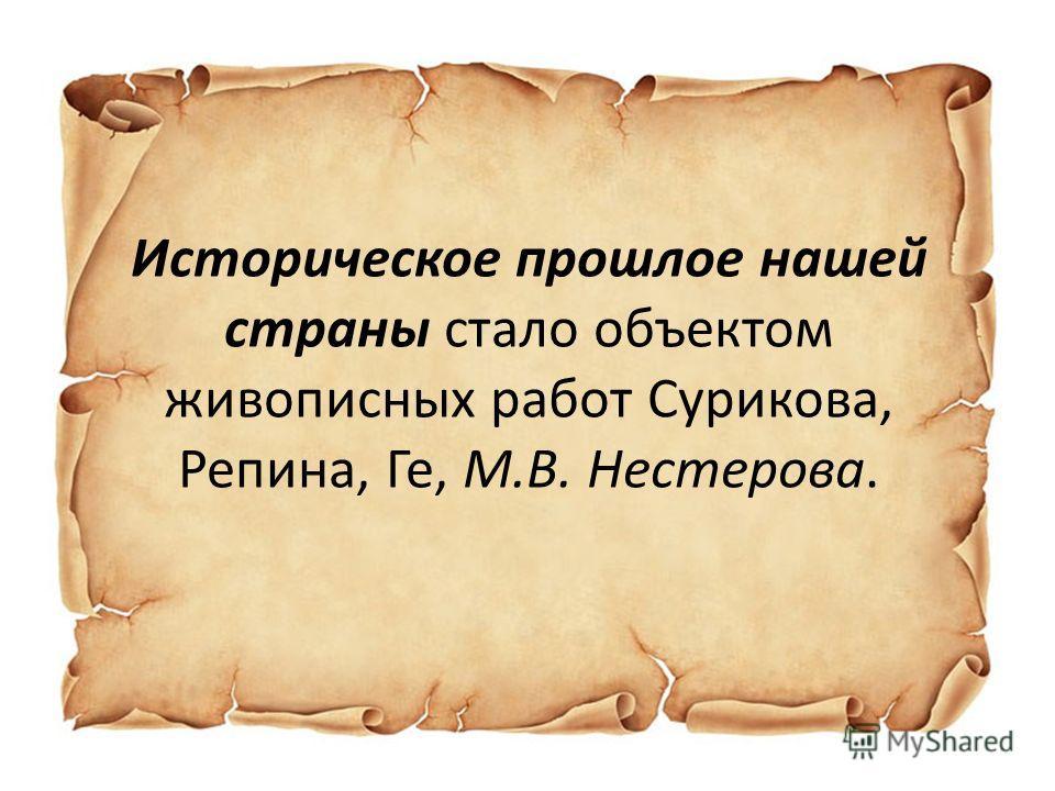 Историческое прошлое нашей страны стало объектом живописных работ Сурикова, Репина, Ге, М.В. Нестерова.