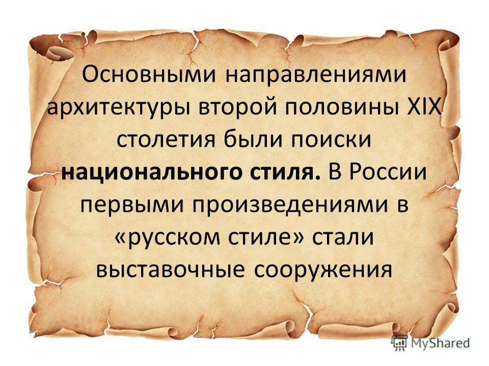 Основными направлениями архитектуры второй половины XIX столетия были поиски национального стиля. В России первыми произведениями в «русском стиле» стали выставочные сооружения