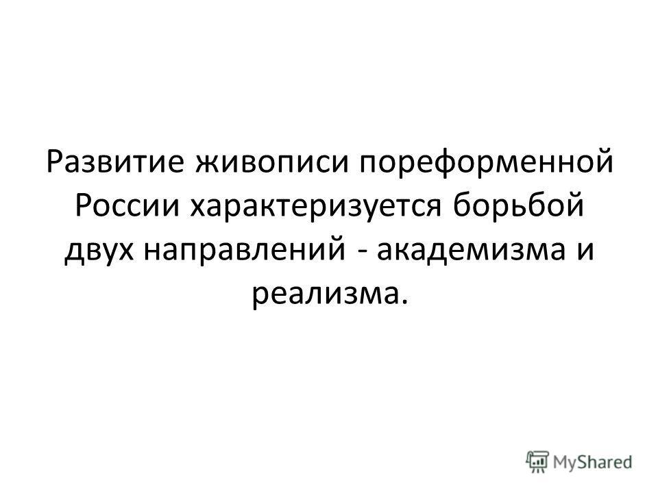 Развитие живописи пореформенной России характеризуется борьбой двух направлений - академизма и реализма.