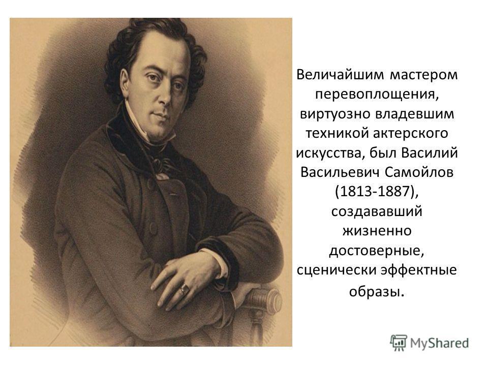 Величайшим мастером перевоплощения, виртуозно владевшим техникой актерского искусства, был Василий Васильевич Самойлов (1813-1887), создававший жизненно достоверные, сценически эффектные образы.