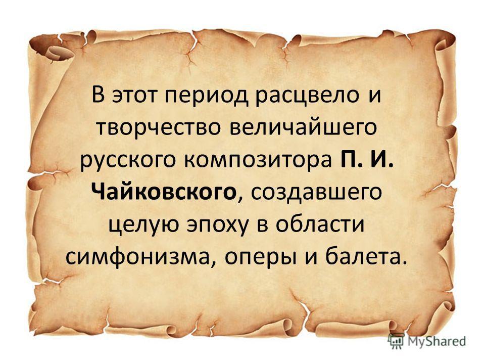 В этот период расцвело и творчество величайшего русского композитора П. И. Чайковского, создавшего целую эпоху в области симфонизма, оперы и балета.
