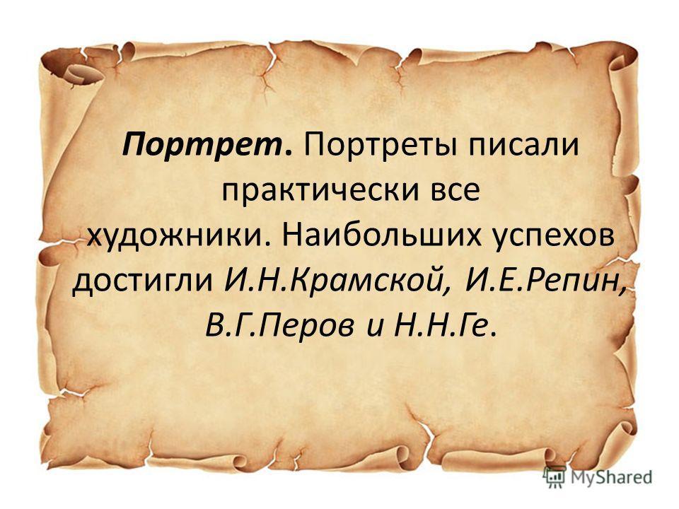 Портрет. Портреты писали практически все художники. Наибольших успехов достигли И.Н.Крамской, И.Е.Репин, В.Г.Перов и Н.Н.Ге.