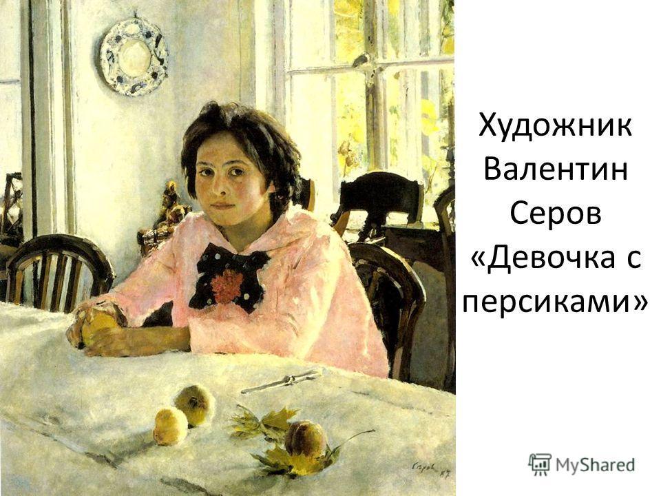 Художник Валентин Серов «Девочка с персиками»