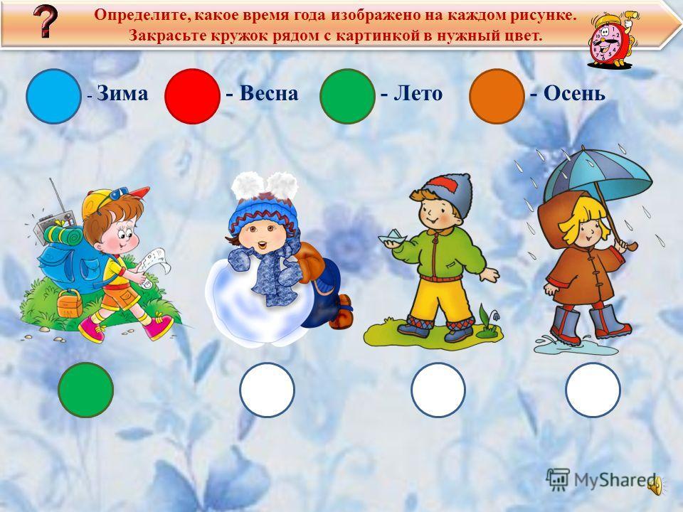 Определите, какое время года изображено на каждом рисунке. Закрасьте кружок рядом с картинкой в нужный цвет. Определите, какое время года изображено на каждом рисунке. Закрасьте кружок рядом с картинкой в нужный цвет. - Зима- Весна- Лето- Осень