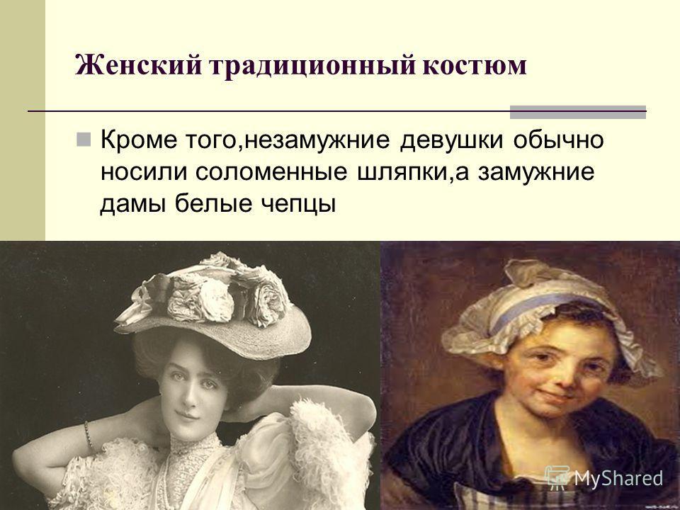 Женский традиционный костюм Кроме того,незамужние девушки обычно носили соломенные шляпки,а замужние дамы белые чепцы