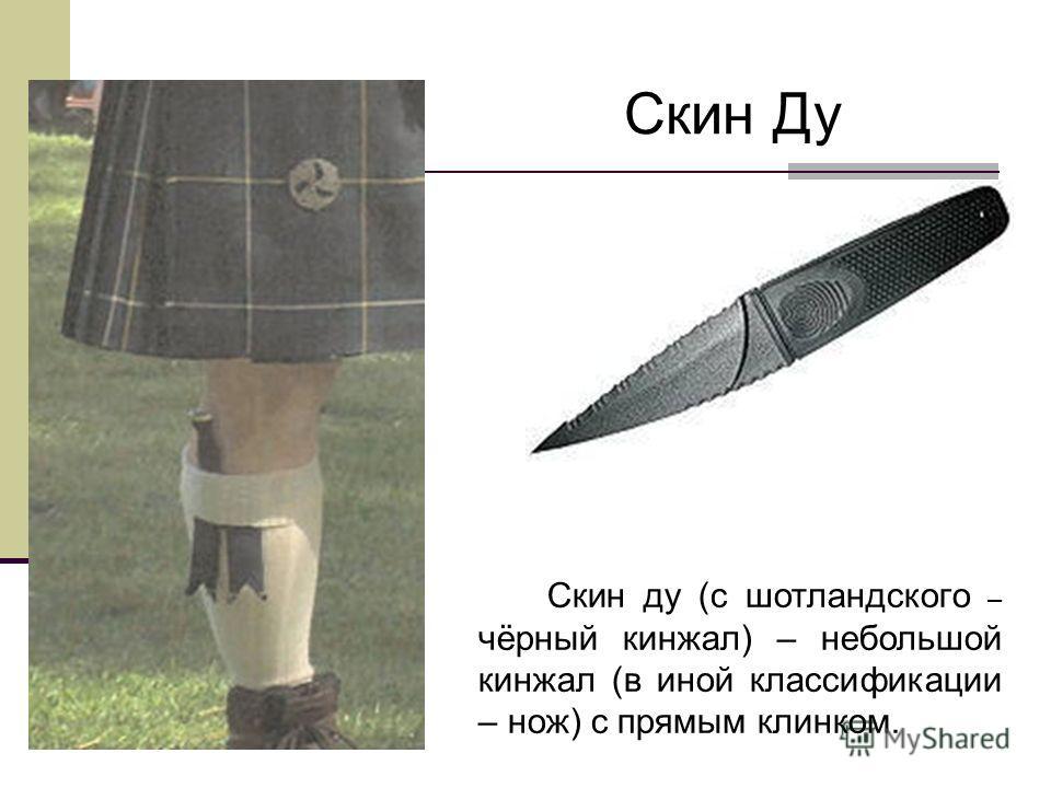 Скин Ду Скин ду (с шотландского – чёрный кинжал) – небольшой кинжал (в иной классификации – нож) с прямым клинком.