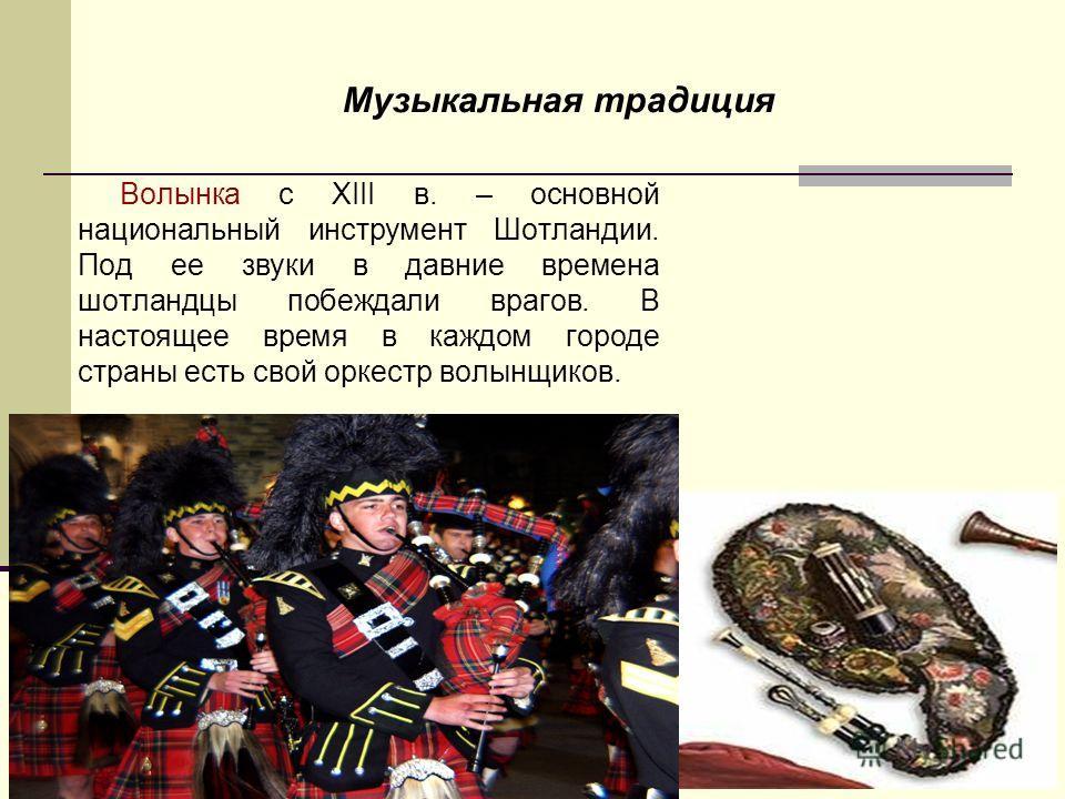 Музыкальная традиция Волынка с XIII в. – основной национальный инструмент Шотландии. Под ее звуки в давние времена шотландцы побеждали врагов. В настоящее время в каждом городе страны есть свой оркестр волынщиков. Волынка