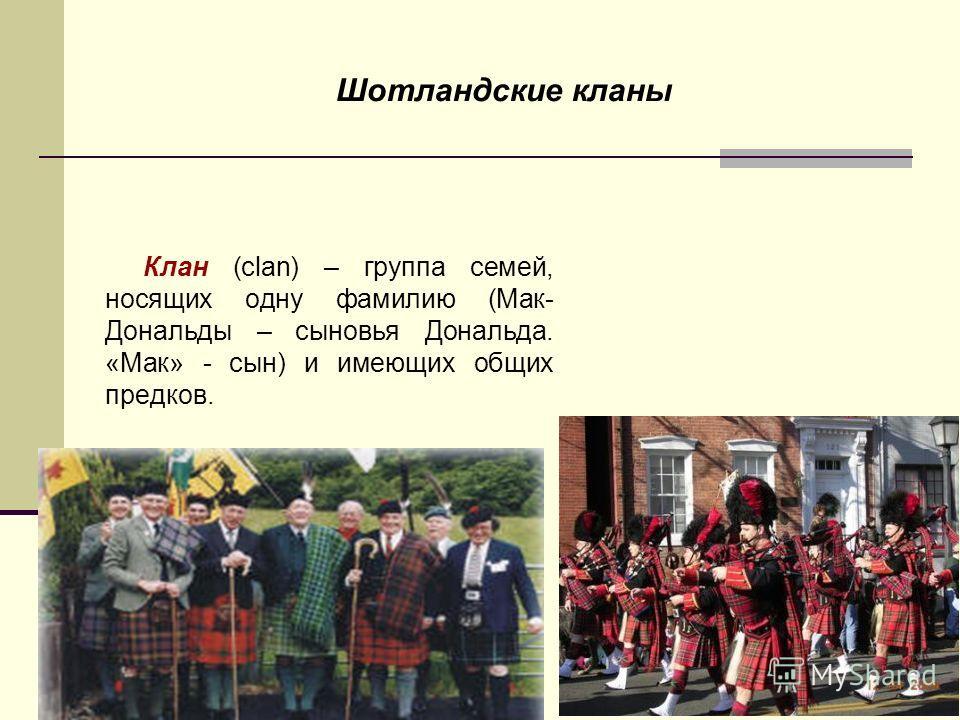 Шотландские кланы Клан (clan) – группа семей, носящих одну фамилию (Мак- Дональды – сыновья Дональда. «Мак» - сын) и имеющих общих предков.