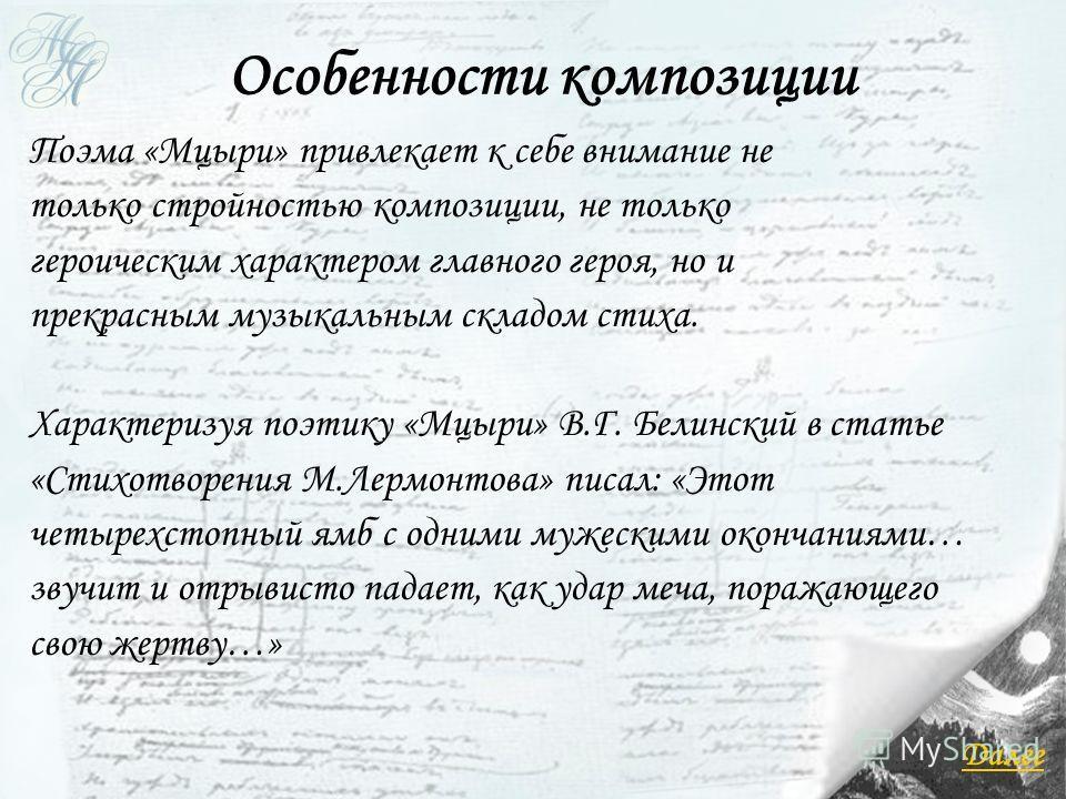 Поэма «Мцыри» привлекает к себе внимание не только стройностью композиции, не только героическим характером главного героя, но и прекрасным музыкальным складом стиха. Характеризуя поэтику «Мцыри» В.Г. Белинский в статье «Стихотворения М.Лермонтова» п