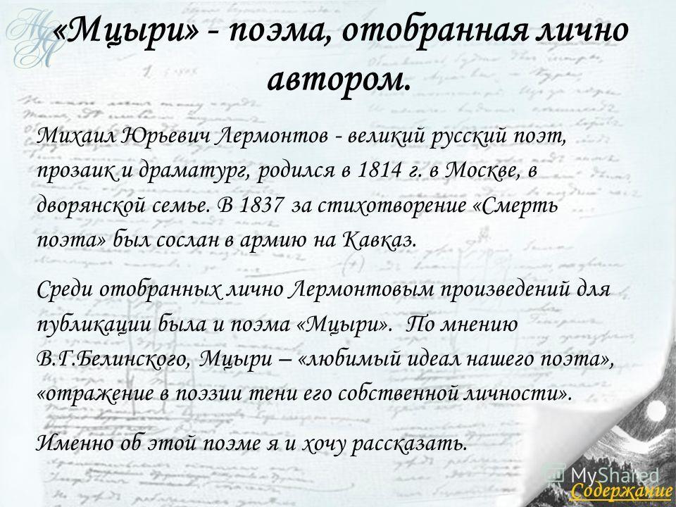 «Мцыри» - поэма, отобранная лично автором. Михаил Юрьевич Лермонтов - великий русский поэт, прозаик и драматург, родился в 1814 г. в Москве, в дворянской семье. В 1837 за стихотворение «Смерть поэта» был сослан в армию на Кавказ. Среди отобранных лич