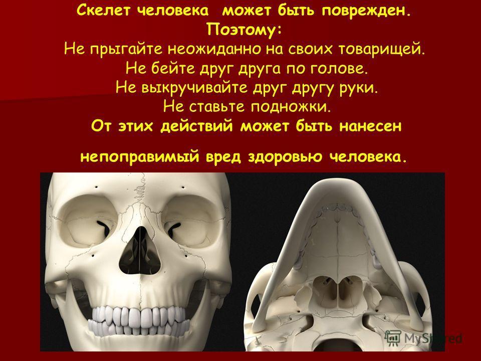 Скелет человека может быть поврежден. Поэтому: Не прыгайте неожиданно на своих товарищей. Не бейте друг друга по голове. Не выкручивайте друг другу руки. Не ставьте подножки. От этих действий может быть нанесен непоправимый вред здоровью человека.