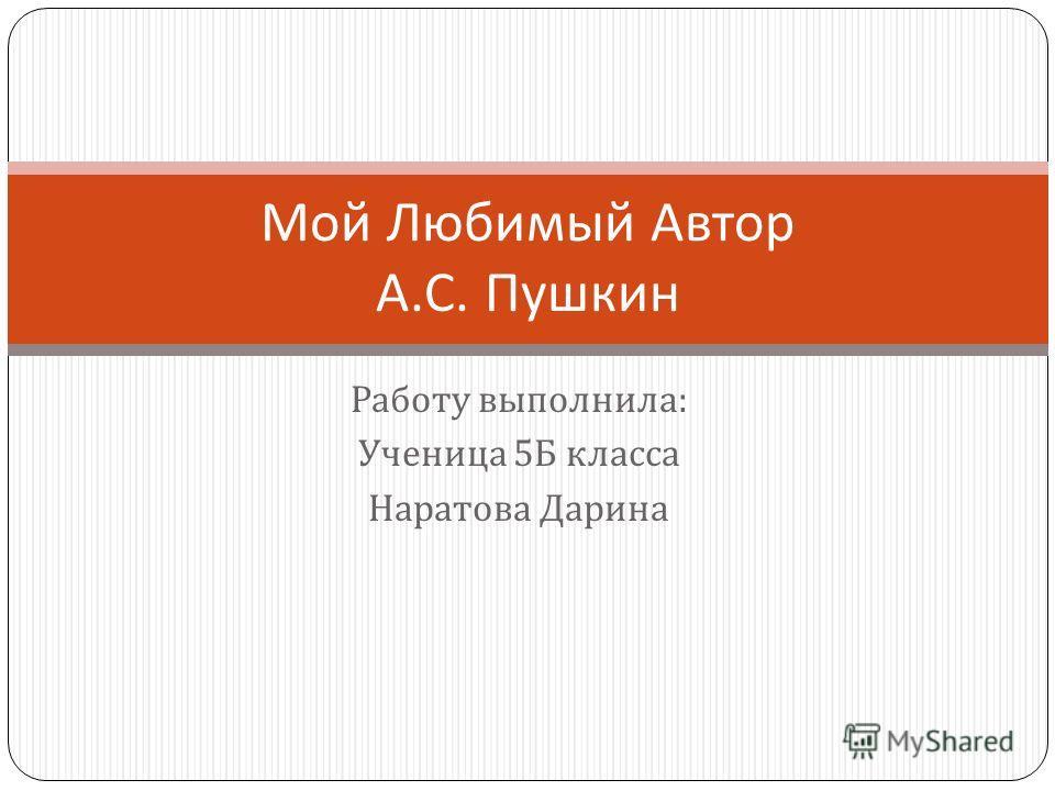 Работу выполнила : Ученица 5 Б класса Наратова Дарина Мой Любимый Автор А. С. Пушкин