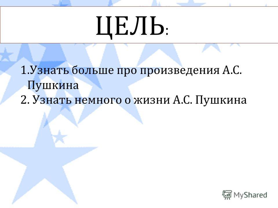 ЦЕЛЬ : 1.Узнать больше про произведения А. С. Пушкина 2. Узнать немного о жизни А. С. Пушкина