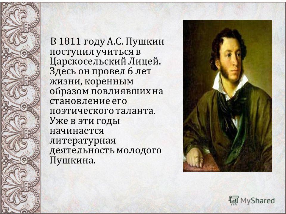 В 1811 году А. С. Пушкин поступил учиться в Царскосельский Лицей. Здесь он провел 6 лет жизни, коренным образом повлиявших на становление его поэтического таланта. Уже в эти годы начинается литературная деятельность молодого Пушкина.