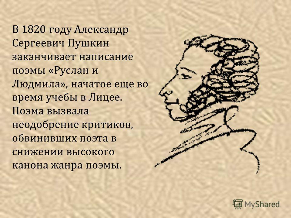 В 1820 году Александр Сергеевич Пушкин заканчивает написание поэмы « Руслан и Людмила », начатое еще во время учебы в Лицее. Поэма вызвала неодобрение критиков, обвинивших поэта в снижении высокого канона жанра поэмы.