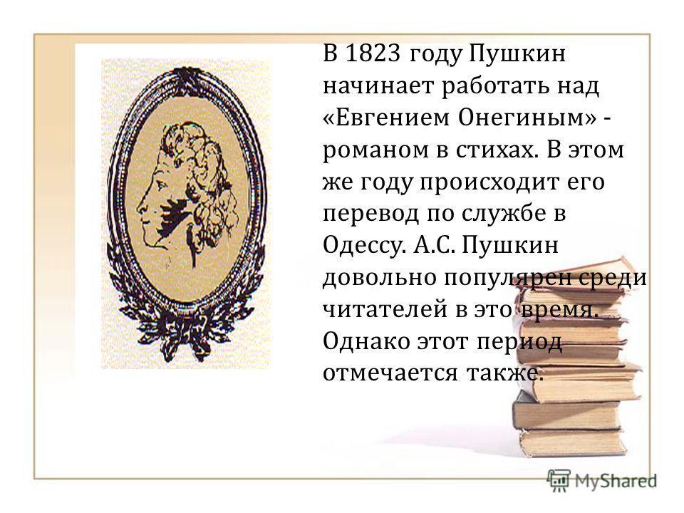 В 1823 году Пушкин начинает работать над « Евгением Онегиным » - романом в стихах. В этом же году происходит его перевод по службе в Одессу. А. С. Пушкин довольно популярен среди читателей в это время. Однако этот период отмечается также.