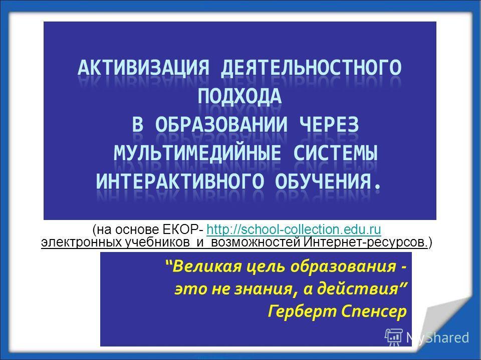Великая цель образования - это не знания, а действия Герберт Спенсер (на основе ЕКОР- http://school-collection.edu.ru электронных учебников и возможностей Интернет-ресурсов.)http://school-collection.edu.ru