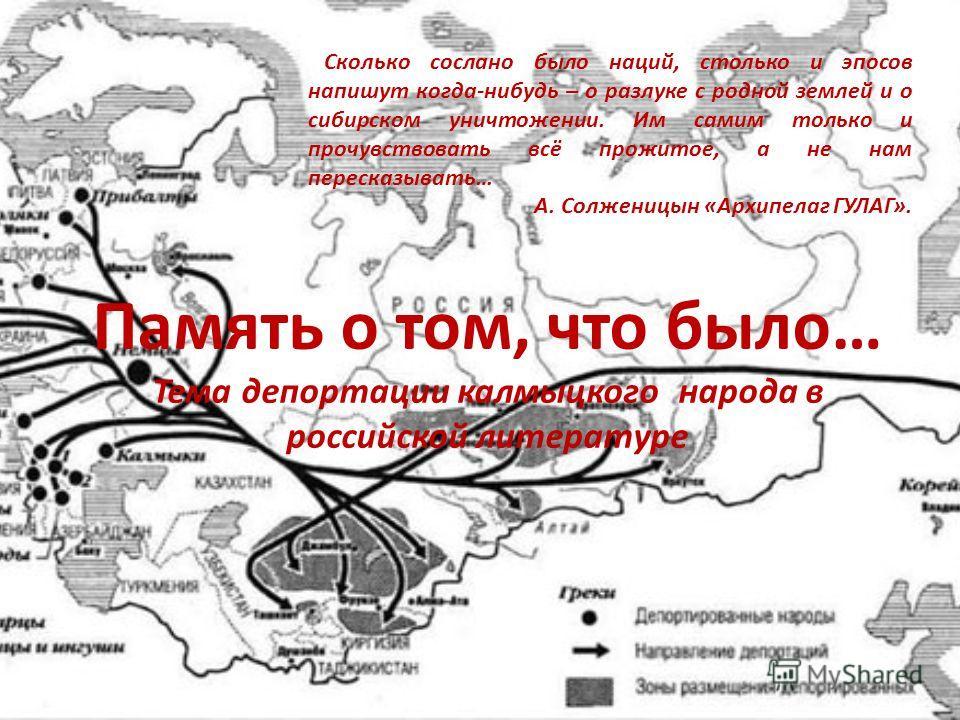Память о том, что было… Тема депортации калмыцкого народа в российской литературе Сколько сослано было наций, столько и эпосов напишут когда-нибудь – о разлуке с родной землей и о сибирском уничтожении. Им самим только и прочувствовать всё прожитое,