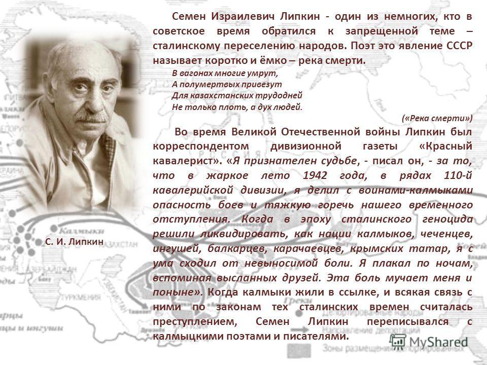 Семен Израилевич Липкин - один из немногих, кто в советское время обратился к запрещенной теме – сталинскому переселению народов. Поэт это явление СССР называет коротко и ёмко – река смерти. В вагонах многие умрут, А полумертвых привезут Для казахста