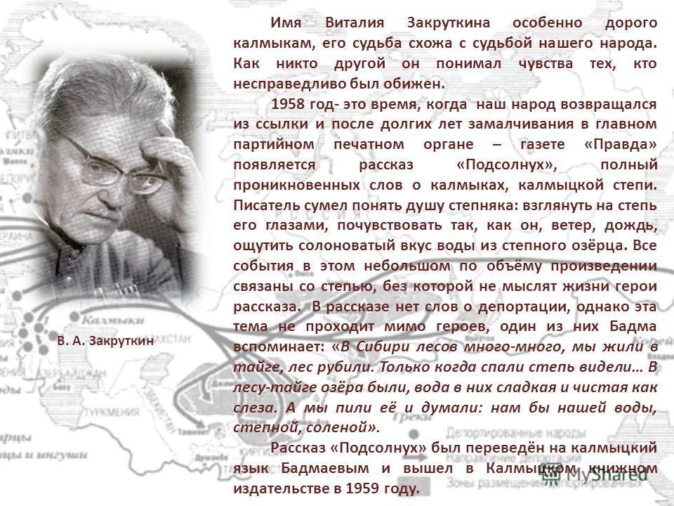 Имя Виталия Закруткина особенно дорого калмыкам, его судьба схожа с судьбой нашего народа. Как никто другой он понимал чувства тех, кто несправедливо был обижен. 1958 год- это время, когда наш народ возвращался из ссылки и после долгих лет замалчиван