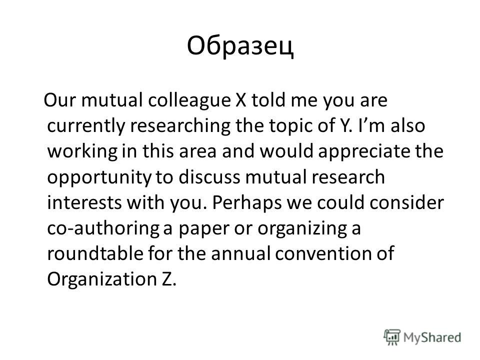 Образец Our mutual colleague X told me you are currently researching the topic of Y. Im also working in this area and would appreciate the opportunity to discuss mutual research interests with you. Perhaps we could consider co-authoring a paper or or