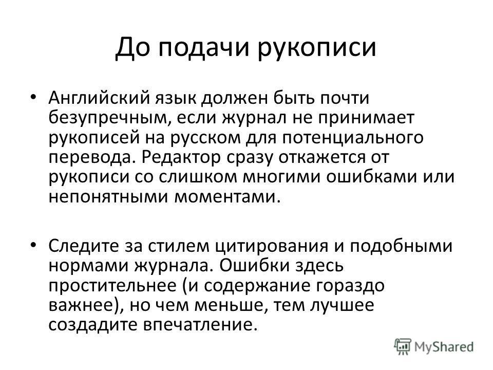 До подачи рукописи Английский язык должен быть почти безупречным, если журнал не принимает рукописей на русском для потенциального перевода. Редактор сразу откажется от рукописи со слишком многими ошибками или непонятными моментами. Следите за стилем