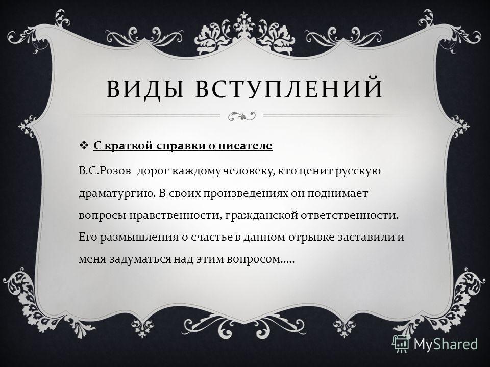ВИДЫ ВСТУПЛЕНИЙ С краткой справки о писателе В. С. Розов дорог каждому человеку, кто ценит русскую драматургию. В своих произведениях он поднимает вопросы нравственности, гражданской ответственности. Его размышления о счастье в данном отрывке застави