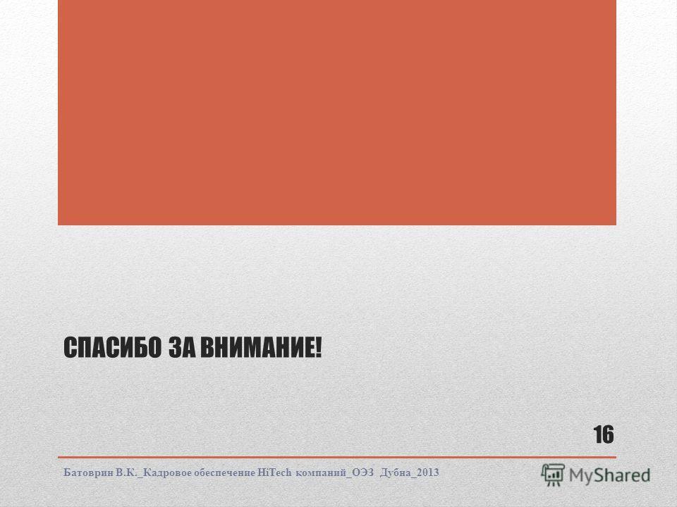 СПАСИБО ЗА ВНИМАНИЕ! Батоврин В.К._Кадровое обеспечение HiTech компаний_ОЭЗ Дубна_2013 16