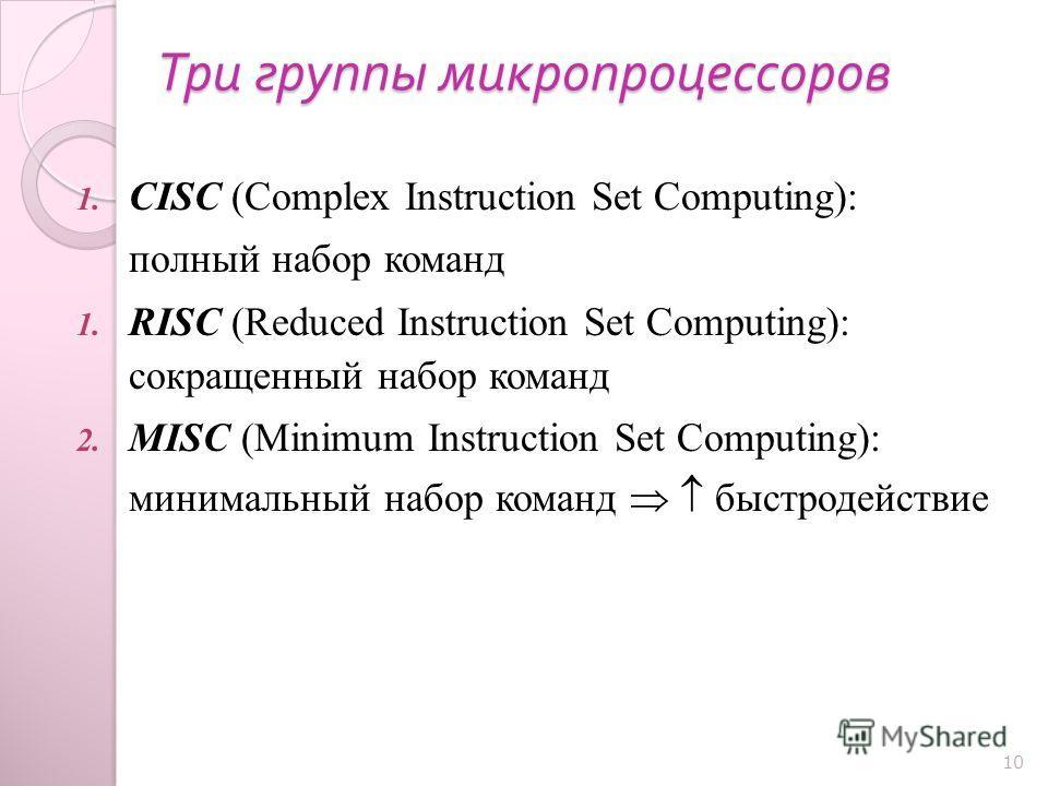 Три группы микропроцессоров 1. CISC (Complex Instruction Set Computing): полный набор команд 1. RISC (Reduced Instruction Set Computing): сокращенный набор команд 2. MISC (Minimum Instruction Set Computing): минимальный набор команд быстродействие 10
