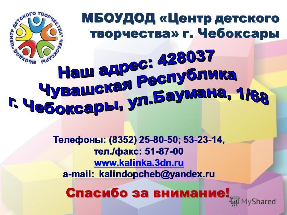 Спасибо за внимание! МБОУДОД «Центр детского творчества» г. Чебоксары МБОУДОД «Центр детского творчества» г. Чебоксары Телефоны: (8352) 25-80-50; 53-23-14, тел./факс: 51-87-00 www.kalinka.3dn.ru a-mail: kalindopcheb@yandex.ru Телефоны: (8352) 25-80-5