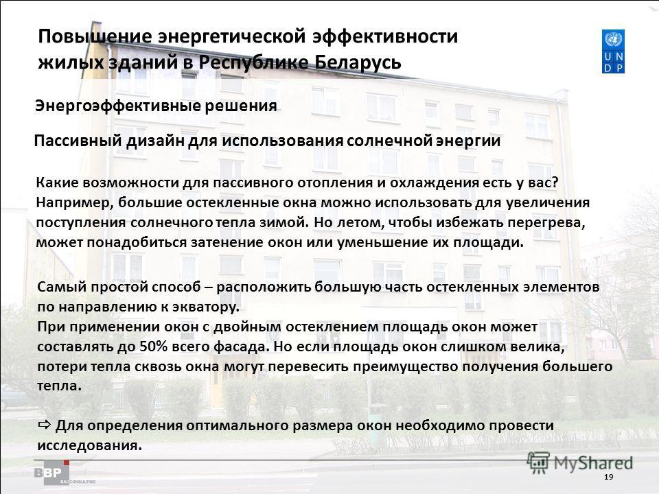 Improving Energy Efficiency in Residential Buildings in the Republic of Belarus 19 Энергоэффективные решения Пассивный дизайн для использования солнечной энергии Какие возможности для пассивного отопления и охлаждения есть у вас? Например, большие ос
