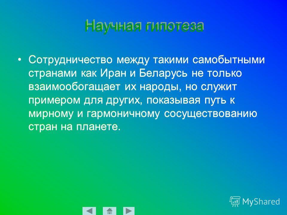 Научная гипотеза Сотрудничество между такими самобытными странами как Иран и Беларусь не только взаимообогащает их народы, но служит примером для других, показывая путь к мирному и гармоничному сосуществованию стран на планете.