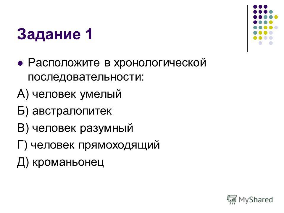 Задание 1 Расположите в хронологической последовательности: А) человек умелый Б) австралопитек В) человек разумный Г) человек прямоходящий Д) кроманьонец