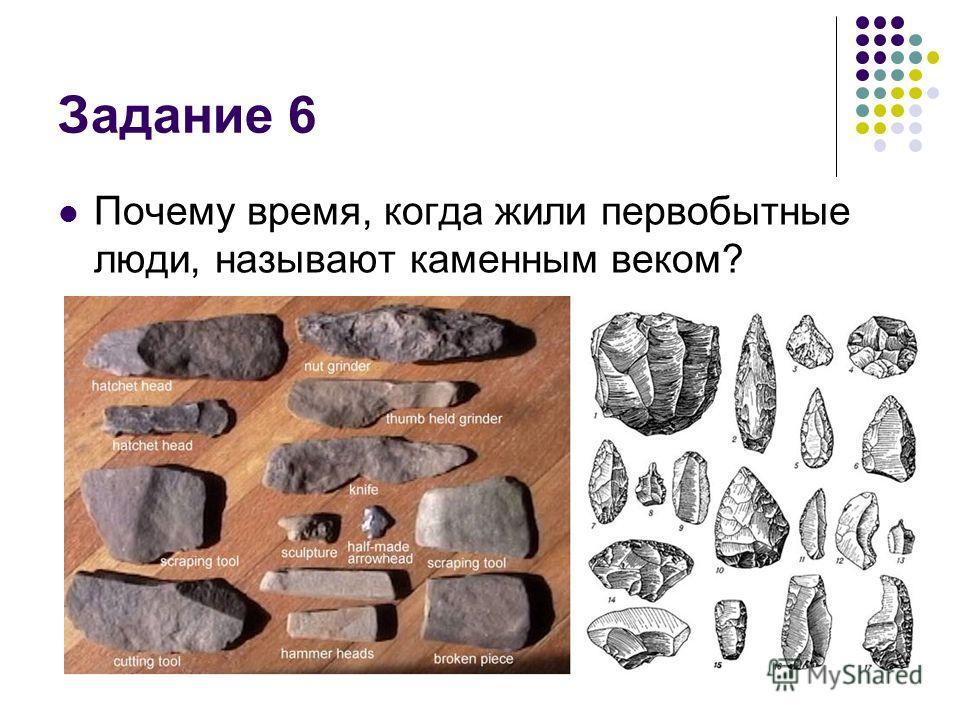 Задание 6 Почему время, когда жили первобытные люди, называют каменным веком?