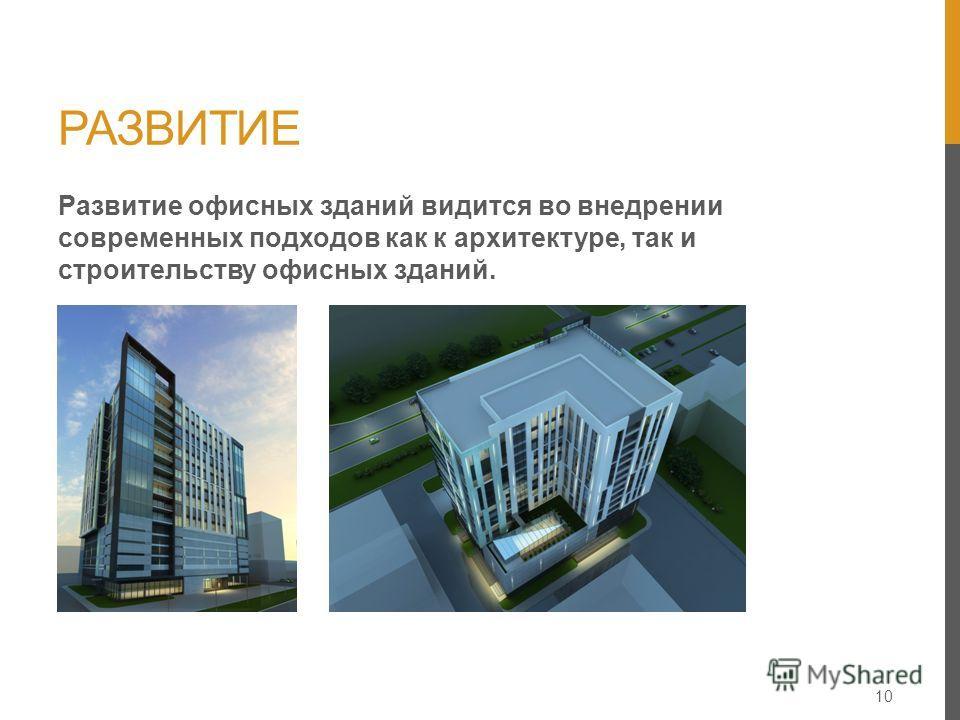 РАЗВИТИЕ 10 Развитие офисных зданий видится во внедрении современных подходов как к архитектуре, так и строительству офисных зданий.