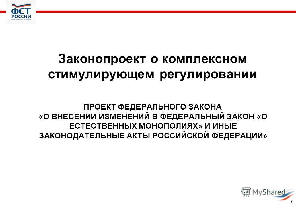 ПРОЕКТ ФЕДЕРАЛЬНОГО ЗАКОНА «О ВНЕСЕНИИ ИЗМЕНЕНИЙ В ФЕДЕРАЛЬНЫЙ ЗАКОН «О ЕСТЕСТВЕННЫХ МОНОПОЛИЯХ» И ИНЫЕ ЗАКОНОДАТЕЛЬНЫЕ АКТЫ РОССИЙСКОЙ ФЕДЕРАЦИИ» Законопроект о комплексном стимулирующем регулировании 7