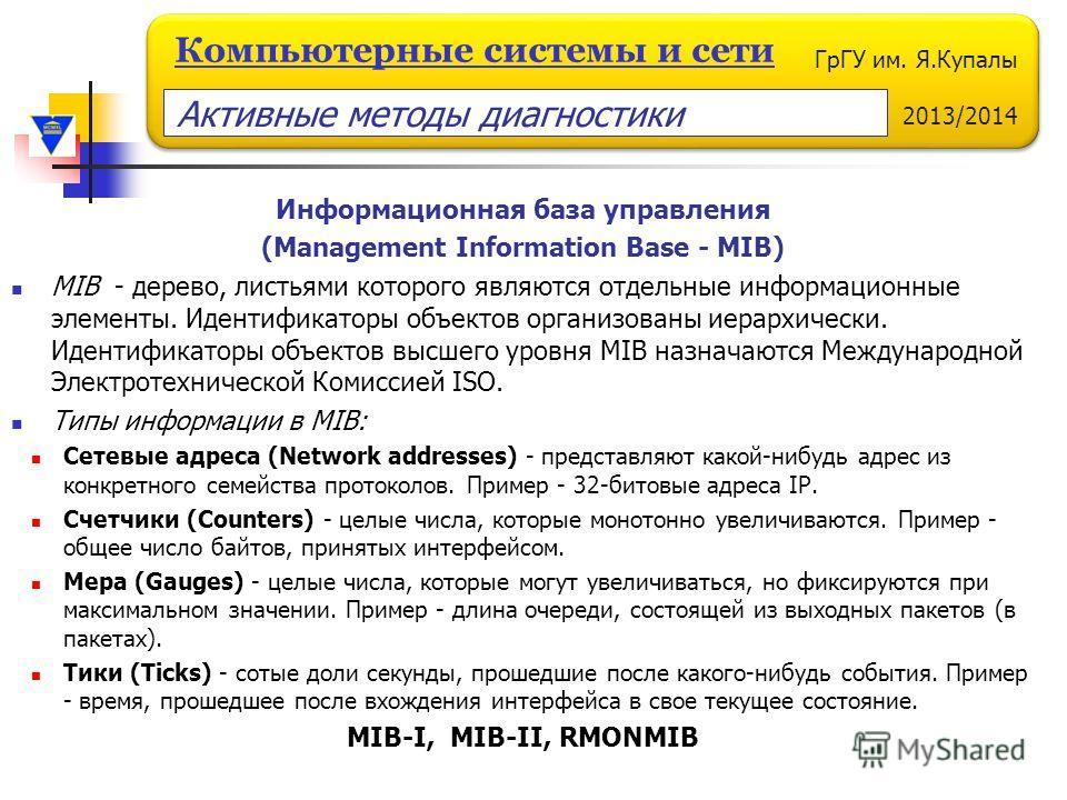 ГрГУ им. Я.Купалы 2013/2014 Компьютерные системы и сети Информационная база управления (Management Information Base - MIB) MIB - дерево, листьями которого являются отдельные информационные элементы. Идентификаторы объектов организованы иерархически.