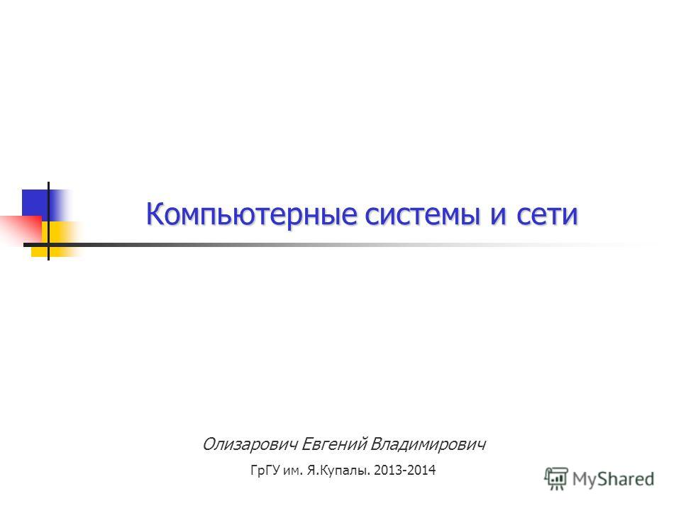 Олизарович Евгений Владимирович ГрГУ им. Я.Купалы. 2013-2014 Компьютерные системы и сети