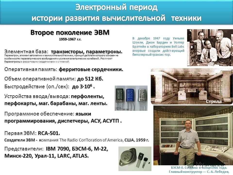 Второе поколение ЭВМ 1959-1967 г.г. транзисторы, параметроны. Элементная база: транзисторы, параметроны. до 3·10 6. Быстродействие (оп./сек): до 3·10 6. до 512 Кб. Объем оперативной памяти: до 512 Кб. перфоленты, Устройства ввода/вывода: перфоленты,