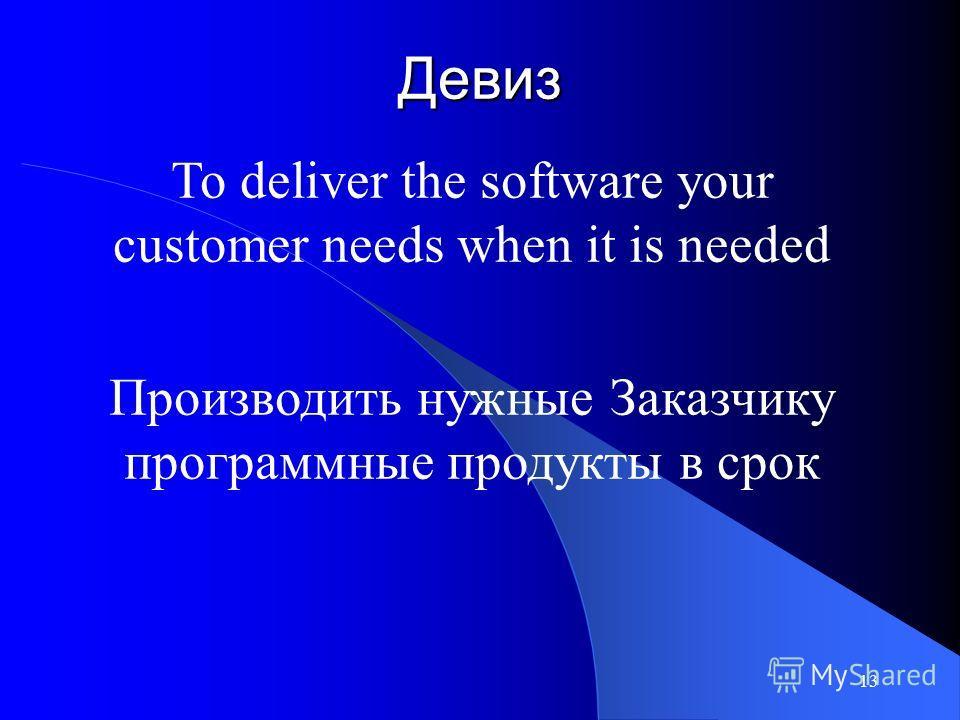 13 Девиз To deliver the software your customer needs when it is needed Производить нужные Заказчику программные продукты в срок