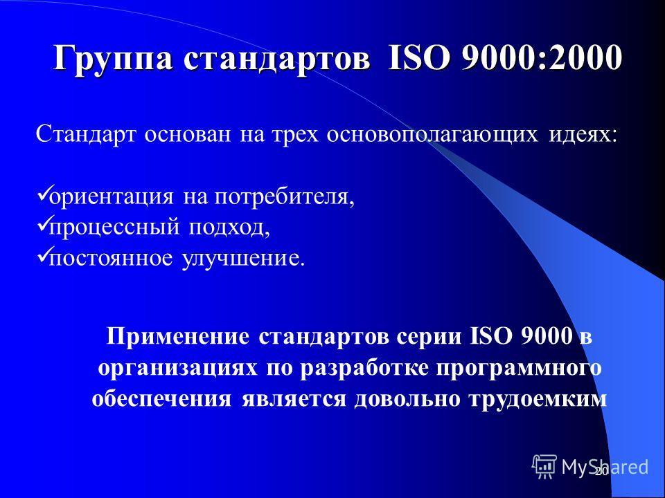 20 Группа стандартов ISO 9000:2000 Стандарт основан на трех основополагающих идеях: ориентация на потребителя, процессный подход, постоянное улучшение. Применение стандартов серии ISO 9000 в организациях по разработке программного обеспечения являетс