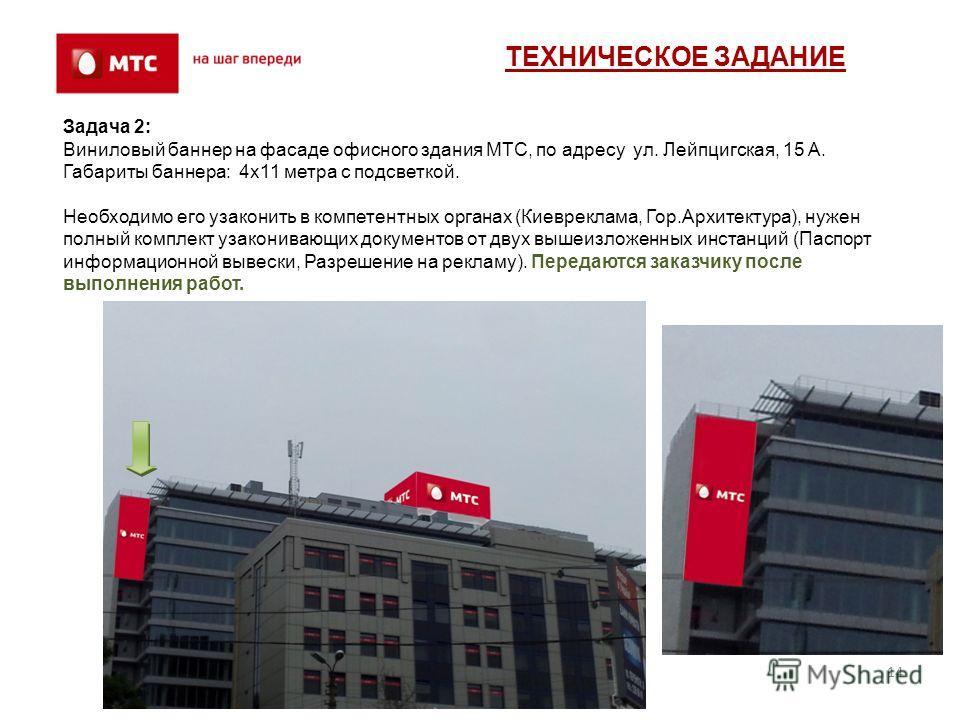 14 Задача 2: Виниловый баннер на фасаде офисного здания МТС, по адресу ул. Лейпцигская, 15 А. Габариты баннера: 4х11 метра с подсветкой. Необходимо его узаконить в компетентных органах (Киевреклама, Гор.Архитектура), нужен полный комплект узаконивающ