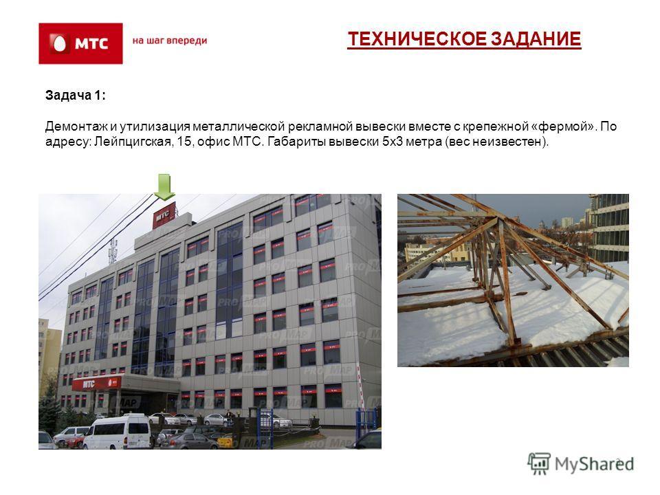 3 Задача 1: Демонтаж и утилизация металлической рекламной вывески вместе с крепежной «фермой». По адресу: Лейпцигская, 15, офис МТС. Габариты вывески 5х3 метра (вес неизвестен). ТЕХНИЧЕСКОЕ ЗАДАНИЕ