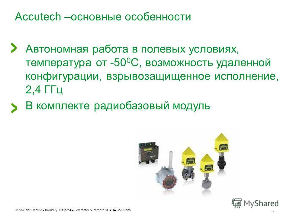 Schneider Electric - Industry Business – Telemetry & Remote SCADA Solutions 5 Accutech –основные особенности Автономная работа в полевых условиях, температура от -50 0 С, возможность удаленной конфигурации, взрывозащищенное исполнение, 2,4 ГГц В комп