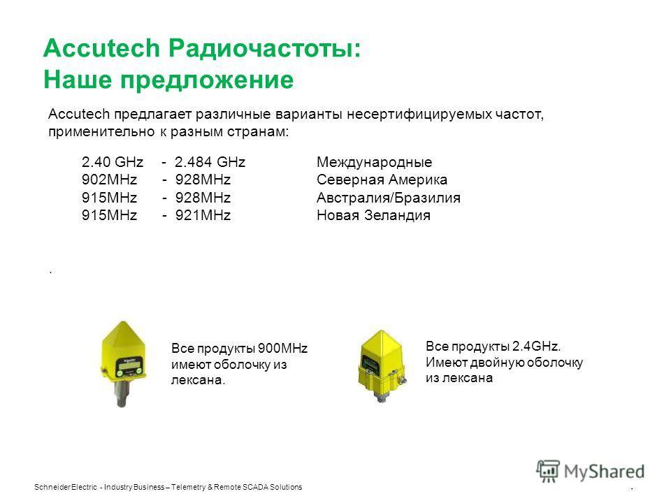Schneider Electric - Industry Business – Telemetry & Remote SCADA Solutions 7 Accutech Радиочастоты: Наше предложение Accutech предлагает различные варианты несертифицируемых частот, применительно к разным странам: 2.40 GHz - 2.484 GHzМеждународные 9