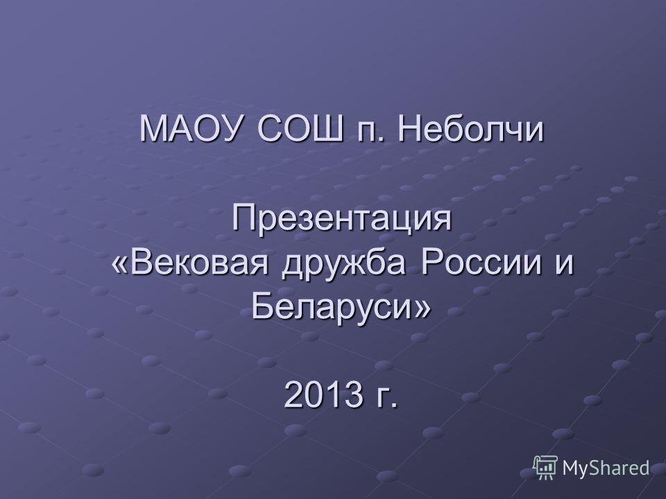 МАОУ СОШ п. Неболчи Презентация «Вековая дружба России и Беларуси» 2013 г.