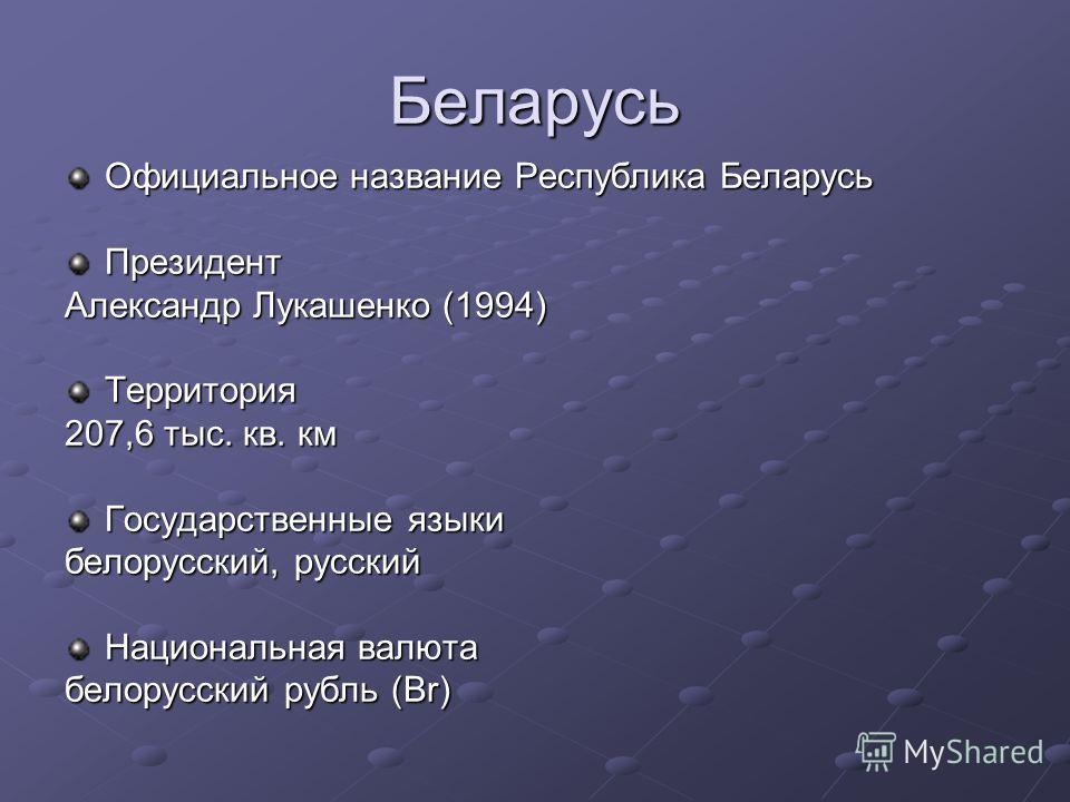 Беларусь Официальное название Республика Беларусь Президент Александр Лукашенко (1994) Территория 207,6 тыс. кв. км Государственные языки белорусский, русский Национальная валюта белорусский рубль (Br)