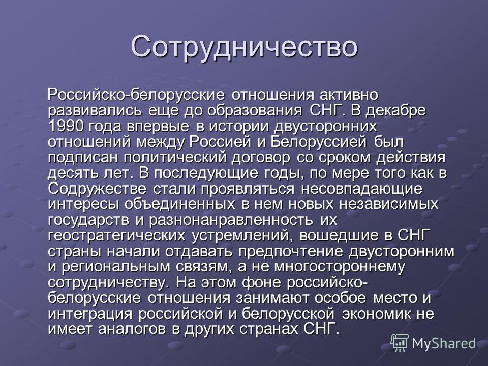 Сотрудничество Российско-белорусские отношения активно развивались еще до образования СНГ. В декабре 1990 года впервые в истории двусторонних отношений между Россией и Белоруссией был подписан политический договор со сроком действия десять лет. В пос
